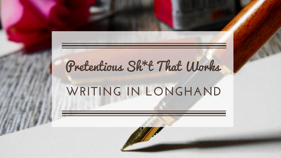 Pretentious Sh*t That Works: Writing in Longhand