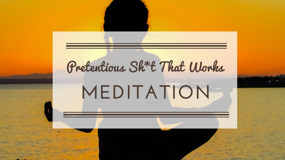 Pretentious Sh*t That Works — Meditation and Writing