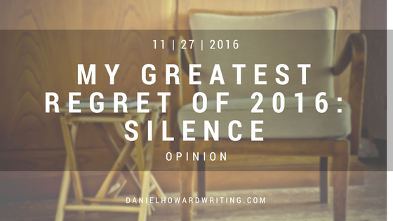 My Greatest Regret of 2016: Silence