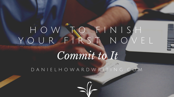 How to FINISH Your First Novel: Commit to It