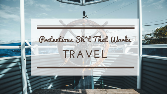 Pretentious Sh*t That Works: Travel