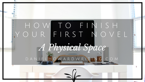 How to FINISH Your First Novel – A Physical Space