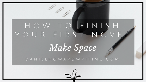 How to Finish Your First Novel – Make Space
